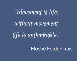 Moshe Feldenkrais quote: Movement Is Life
